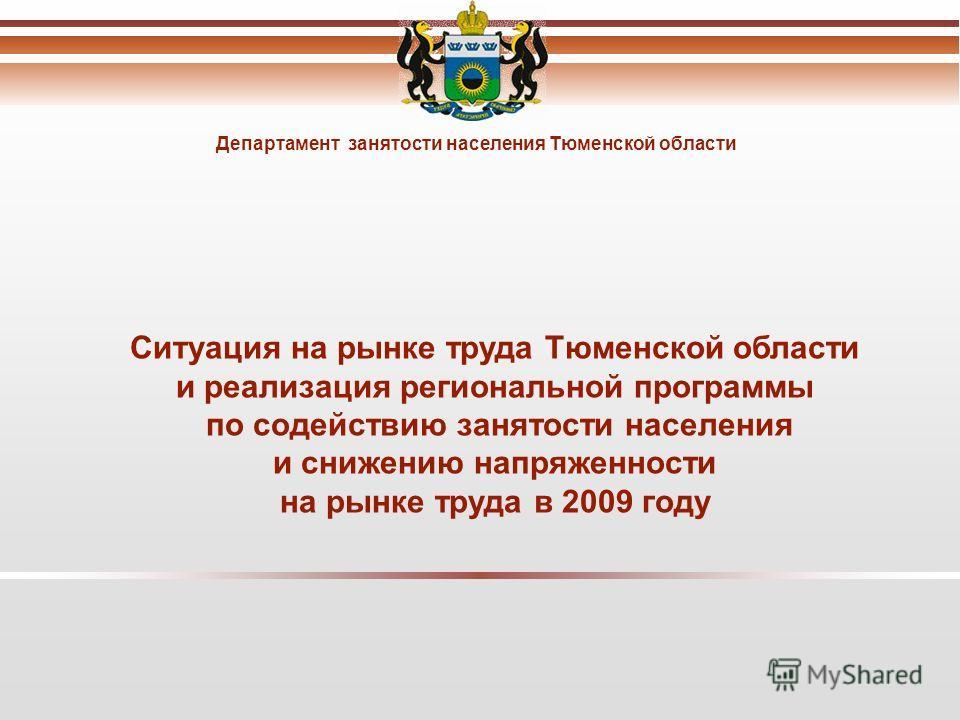Департамент занятости населения Тюменской области Ситуация на рынке труда Тюменской области и реализация региональной программы по содействию занятости населения и снижению напряженности на рынке труда в 2009 году