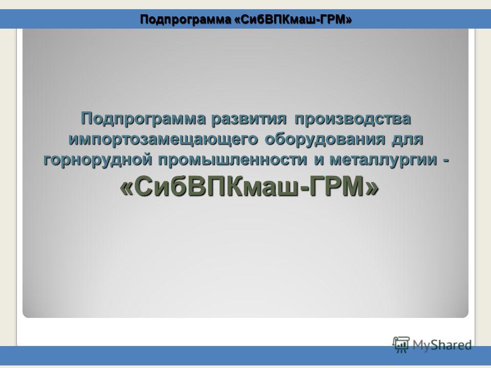 Подпрограмма развития производства импортозамещающего оборудования для горнорудной промышленности и металлургии - «СибВПКмаш-ГРМ» Подпрограмма «СибВПКмаш-ГРМ»
