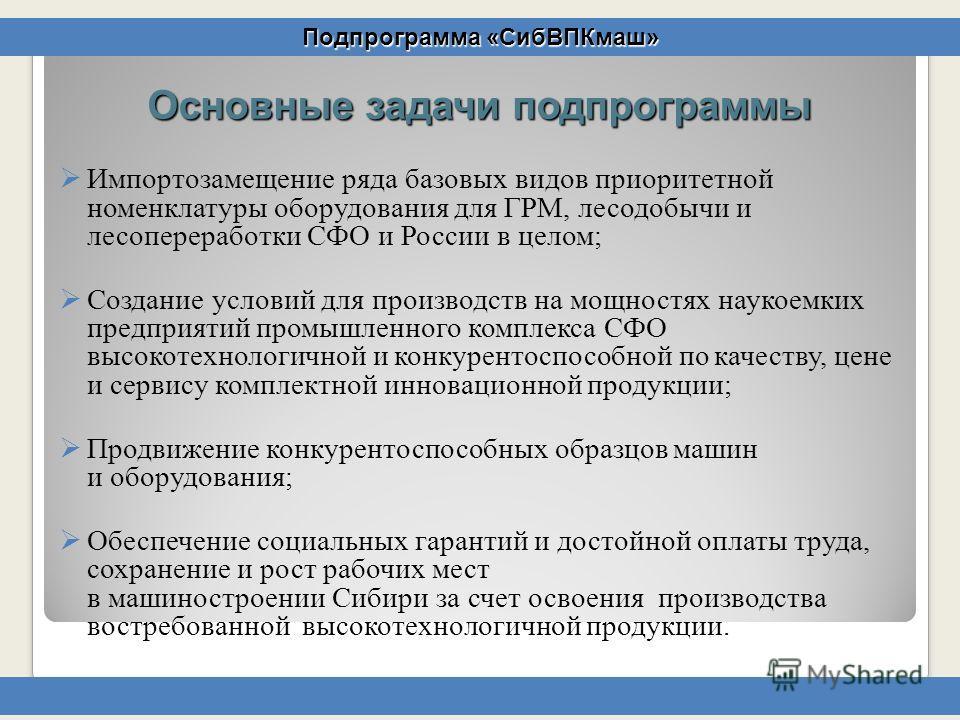 Основные задачи подпрограммы Импортозамещение ряда базовых видов приоритетной номенклатуры оборудования для ГРМ, лесодобычи и лесопереработки СФО и России в целом; Создание условий для производств на мощностях наукоемких предприятий промышленного ком