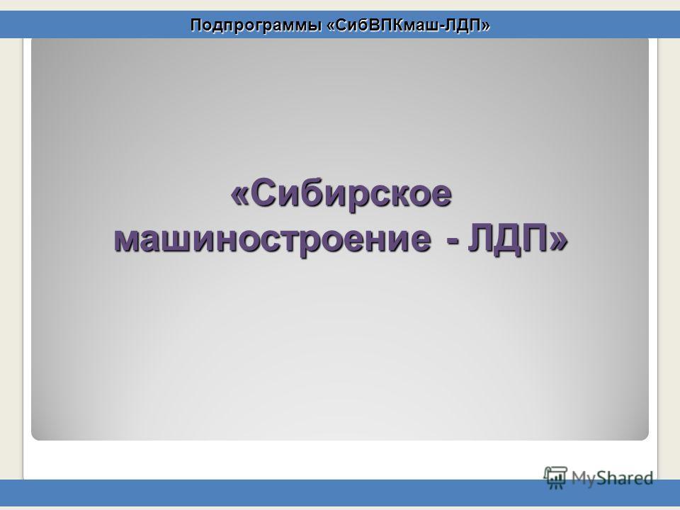 «Сибирское машиностроение - ЛДП» Подпрограммы «СибВПКмаш-ЛДП»