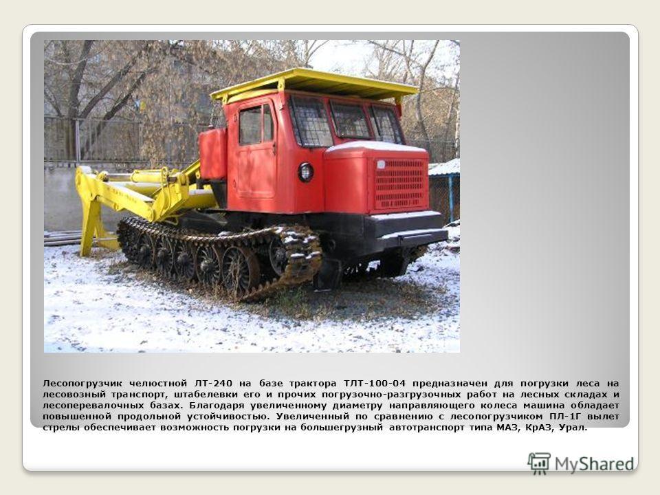 Лесопогрузчик челюстной ЛТ-240 на базе трактора ТЛТ-100-04 предназначен для погрузки леса на лесовозный транспорт, штабелевки его и прочих погрузочно-разгрузочных работ на лесных складах и лесоперевалочных базах. Благодаря увеличенному диаметру напра