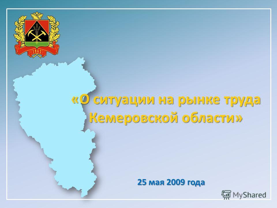 «О ситуации на рынке труда Кемеровской области» 25 мая 2009 года