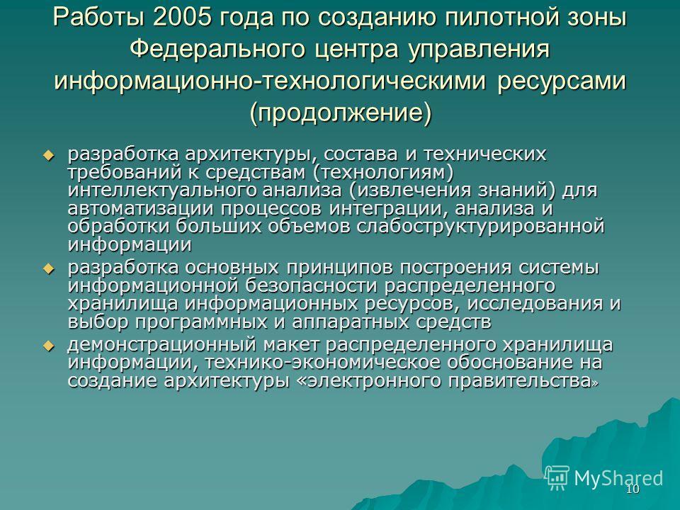 10 Работы 2005 года по созданию пилотной зоны Федерального центра управления информационно-технологическими ресурсами (продолжение) разработка архитектуры, состава и технических требований к средствам (технологиям) интеллектуального анализа (извлечен