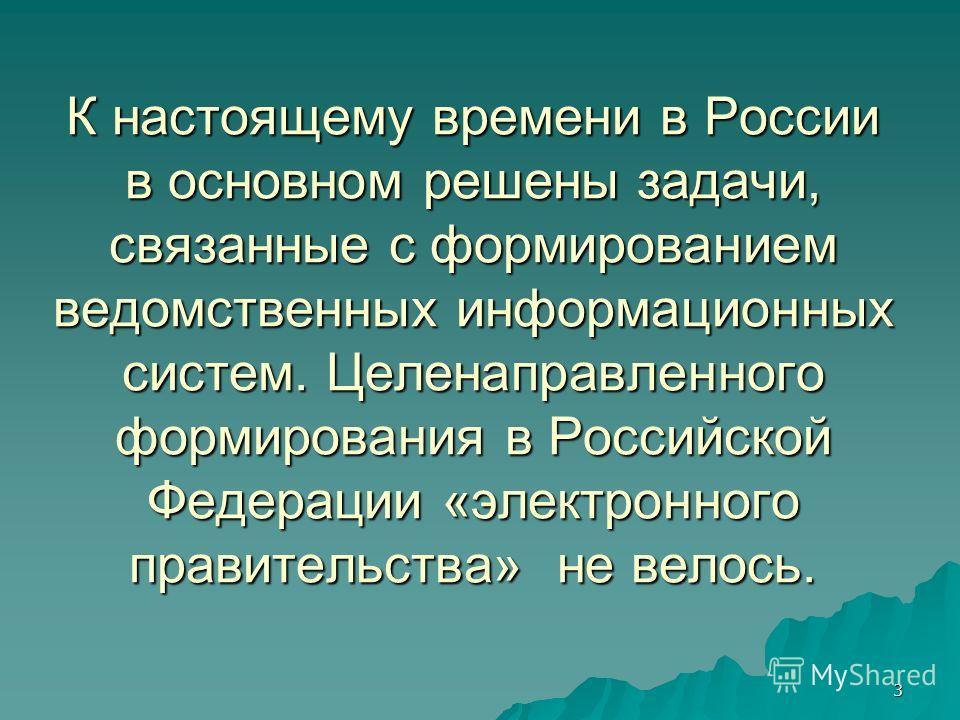 3 К настоящему времени в России в основном решены задачи, связанные с формированием ведомственных информационных систем. Целенаправленного формирования в Российской Федерации «электронного правительства» не велось.