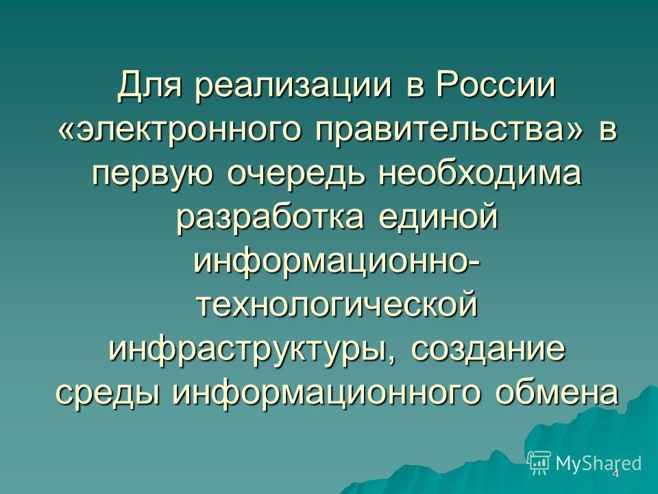 4 Для реализации в России «электронного правительства» в первую очередь необходима разработка единой информационно- технологической инфраструктуры, создание среды информационного обмена