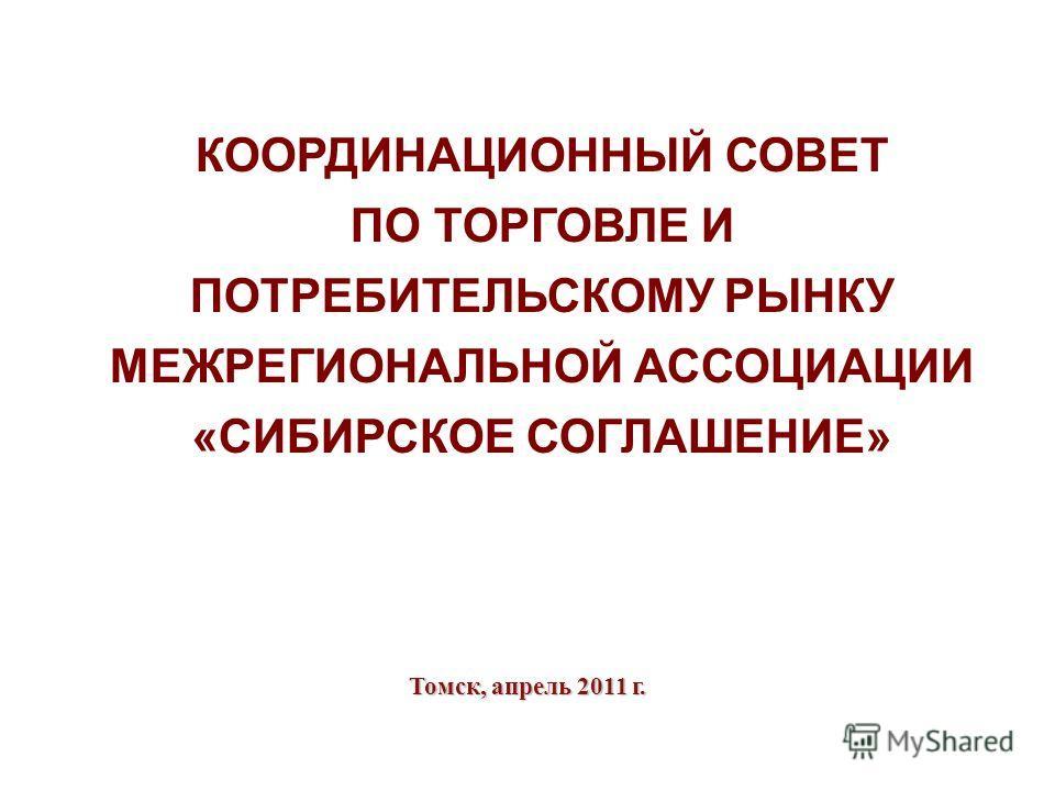 Томск, апрель 2011 г. КООРДИНАЦИОННЫЙ СОВЕТ ПО ТОРГОВЛЕ И ПОТРЕБИТЕЛЬСКОМУ РЫНКУ МЕЖРЕГИОНАЛЬНОЙ АССОЦИАЦИИ «СИБИРСКОЕ СОГЛАШЕНИЕ»