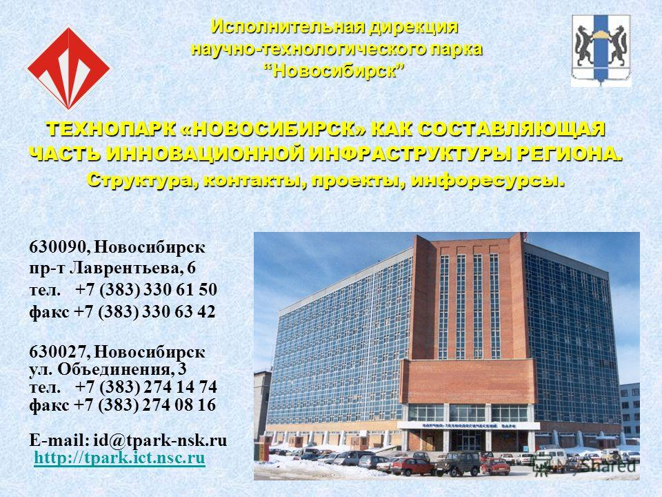 Исполнительная дирекция научно-технологического парка научно-технологического парка НовосибирскНовосибирск 630090, Новосибирск пр-т Лаврентьева, 6 тел. +7 (383) 330 61 50 факс +7 (383) 330 63 42 630027, Новосибирск ул. Объединения, 3 тел. +7 (383) 27