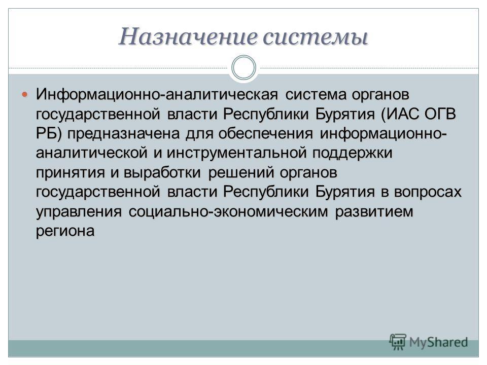 Назначение системы Информационно-аналитическая система органов государственной власти Республики Бурятия (ИАС ОГВ РБ) предназначена для обеспечения информационно- аналитической и инструментальной поддержки принятия и выработки решений органов государ