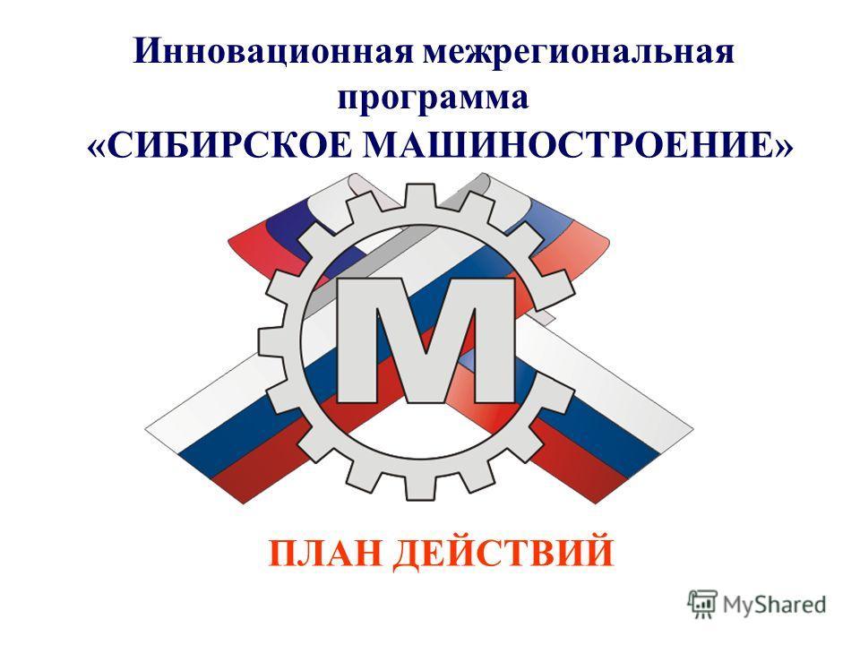 Инновационная межрегиональная программа «СИБИРСКОЕ МАШИНОСТРОЕНИЕ» ПЛАН ДЕЙСТВИЙ