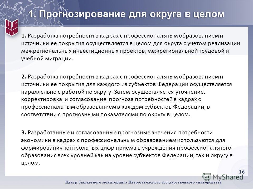 16 Центр бюджетного мониторинга Петрозаводского государственного университета 1. Прогнозирование для округа в целом 1. Разработка потребности в кадрах с профессиональным образованием и источники ее покрытия осуществляется в целом для округа с учетом