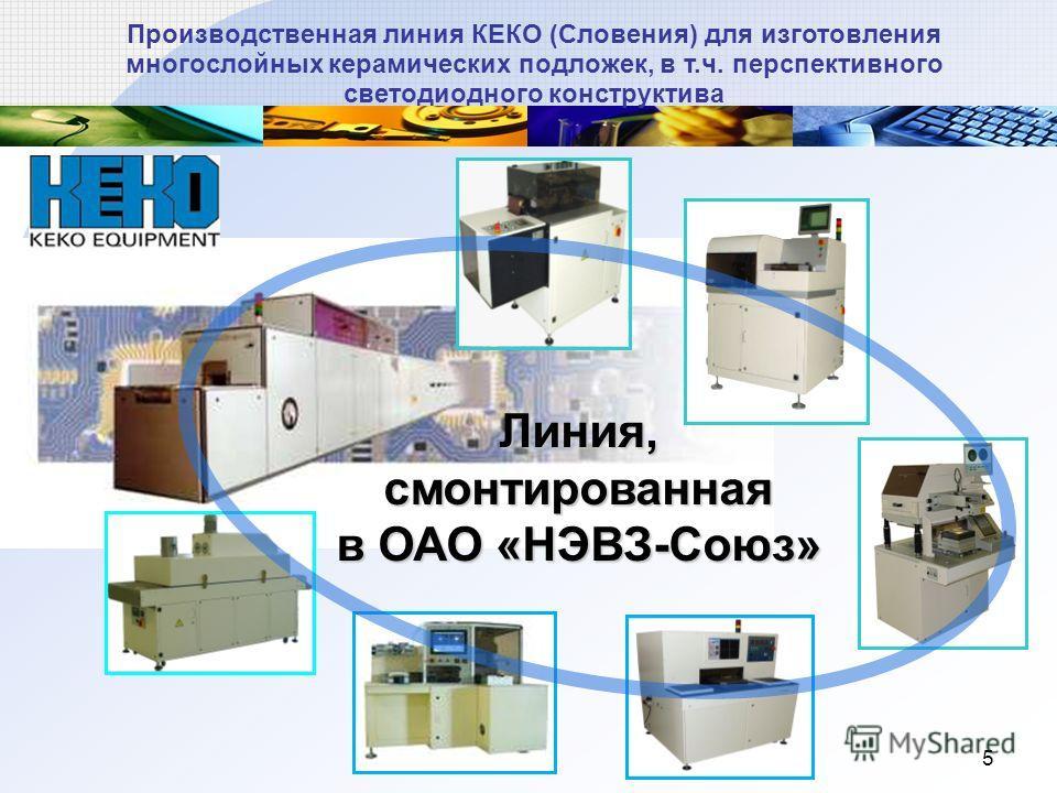 5 Производственная линия КЕКО (Словения) для изготовления многослойных керамических подложек, в т.ч. перспективного светодиодного конструктива Линия, смонтированная в ОАО «НЭВЗ-Союз»