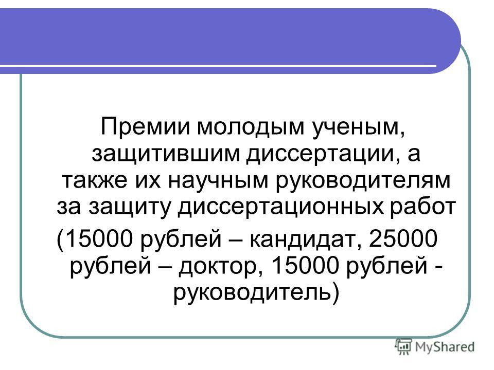 Премии молодым ученым, защитившим диссертации, а также их научным руководителям за защиту диссертационных работ (15000 рублей – кандидат, 25000 рублей – доктор, 15000 рублей - руководитель)
