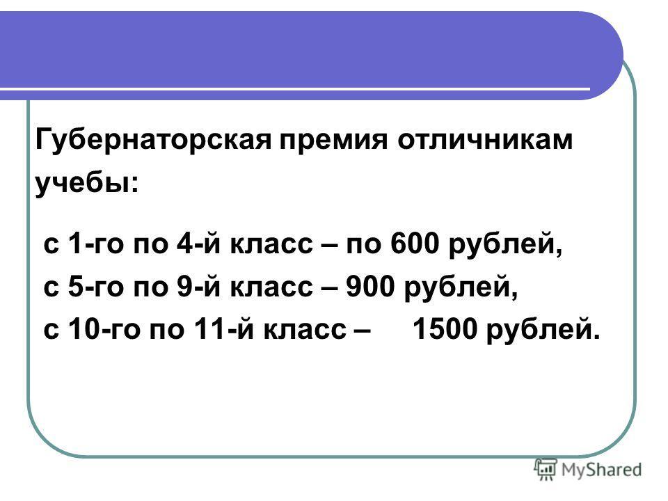 Губернаторская премия отличникам учебы: с 1-го по 4-й класс – по 600 рублей, с 5-го по 9-й класс – 900 рублей, с 10-го по 11-й класс – 1500 рублей.