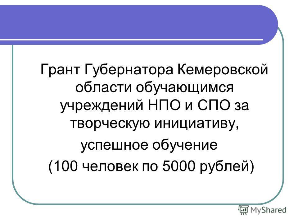 Грант Губернатора Кемеровской области обучающимся учреждений НПО и СПО за творческую инициативу, успешное обучение (100 человек по 5000 рублей)