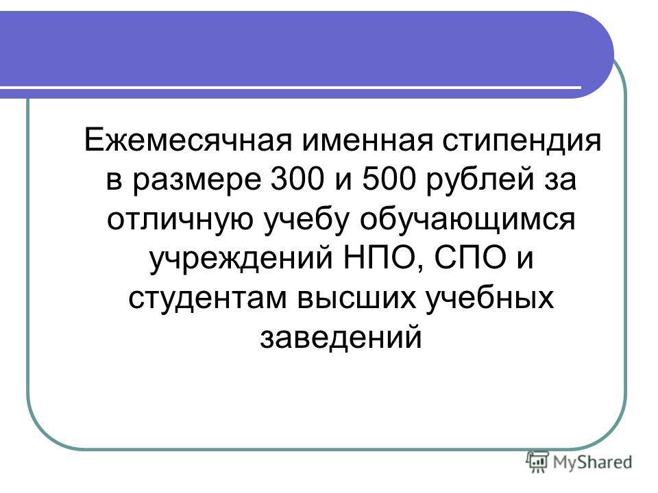 Ежемесячная именная стипендия в размере 300 и 500 рублей за отличную учебу обучающимся учреждений НПО, СПО и студентам высших учебных заведений