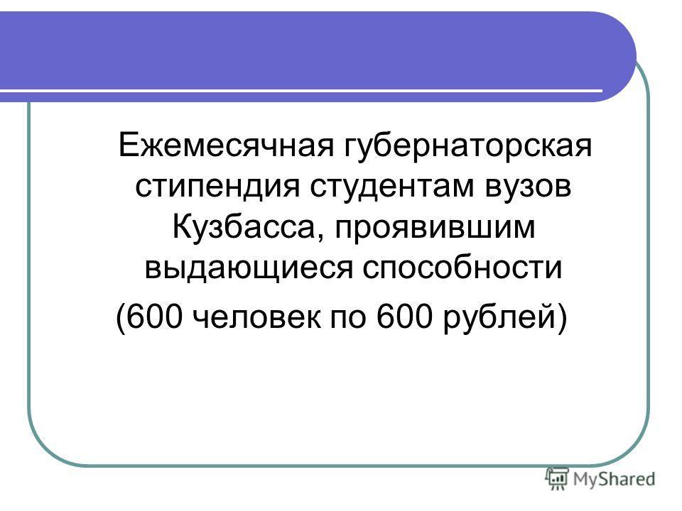 Ежемесячная губернаторская стипендия студентам вузов Кузбасса, проявившим выдающиеся способности (600 человек по 600 рублей)
