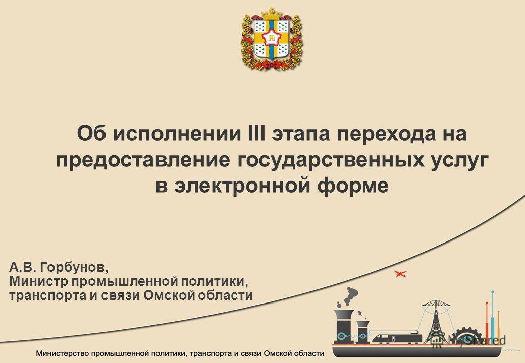 Об исполнении III этапа перехода на предоставление государственных услуг в электронной форме А.В. Горбунов, Министр промышленной политики, транспорта и связи Омской области