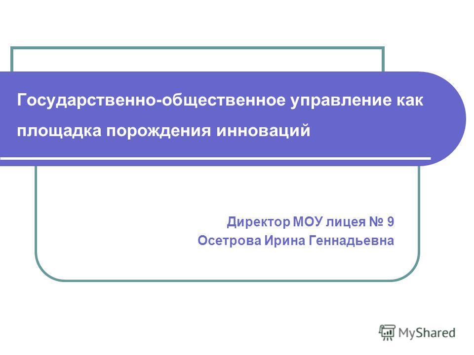 Государственно-общественное управление как площадка порождения инноваций Директор МОУ лицея 9 Осетрова Ирина Геннадьевна