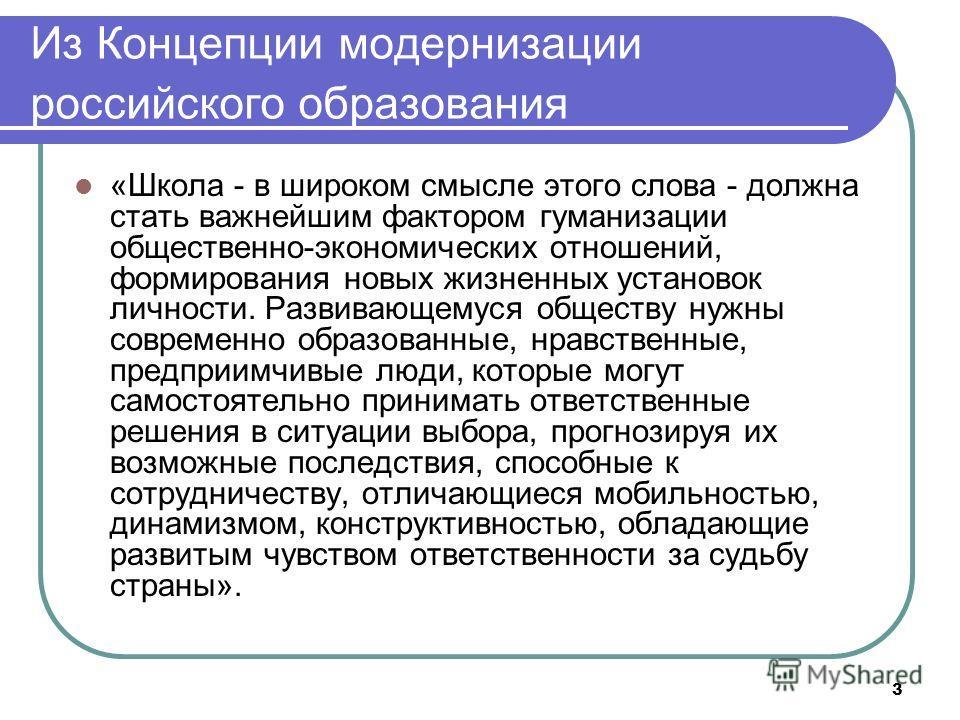 3 Из Концепции модернизации российского образования «Школа - в широком смысле этого слова - должна стать важнейшим фактором гуманизации общественно-экономических отношений, формирования новых жизненных установок личности. Развивающемуся обществу нужн