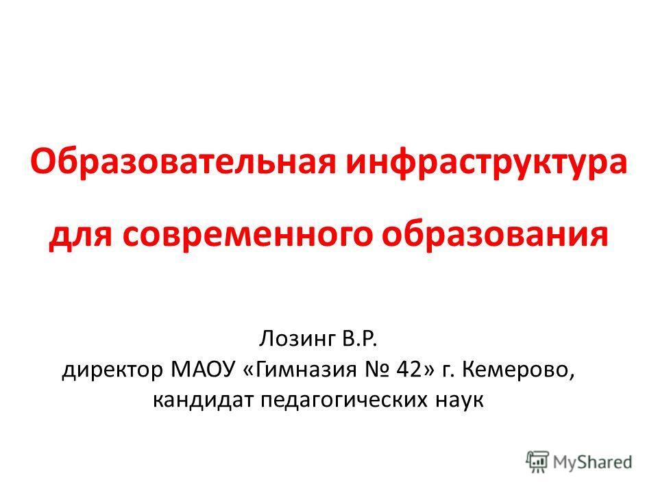 Образовательная инфраструктура для современного образования Лозинг В.Р. директор МАОУ «Гимназия 42» г. Кемерово, кандидат педагогических наук