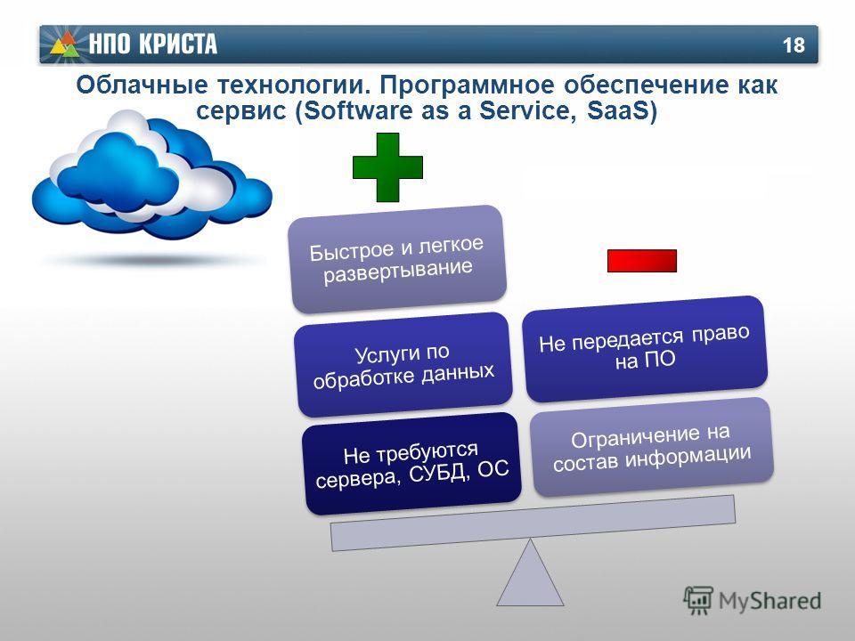 Не требуются сервера, СУБД, ОС Услуги по обработке данных Быстрое и легкое развертывание Ограничение на состав информации Не передается право на ПО Облачные технологии. Программное обеспечение как сервис (Software as a Service, SaaS) 18