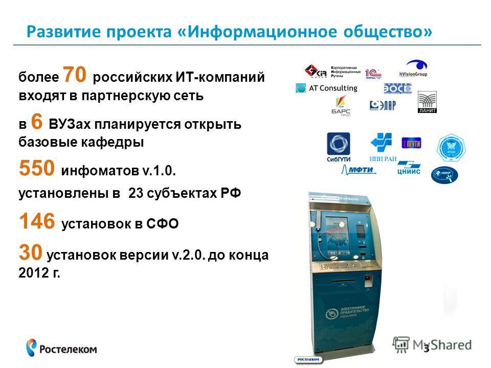 более 70 российских ИТ-компаний входят в партнерскую сеть в 6 ВУЗах планируется открыть базовые кафедры 550 инфоматов v.1.0. установлены в 23 субъектах РФ 146 установок в СФО 30 установок версии v.2.0. до конца 2012 г. 3 Развитие проекта «Информацион