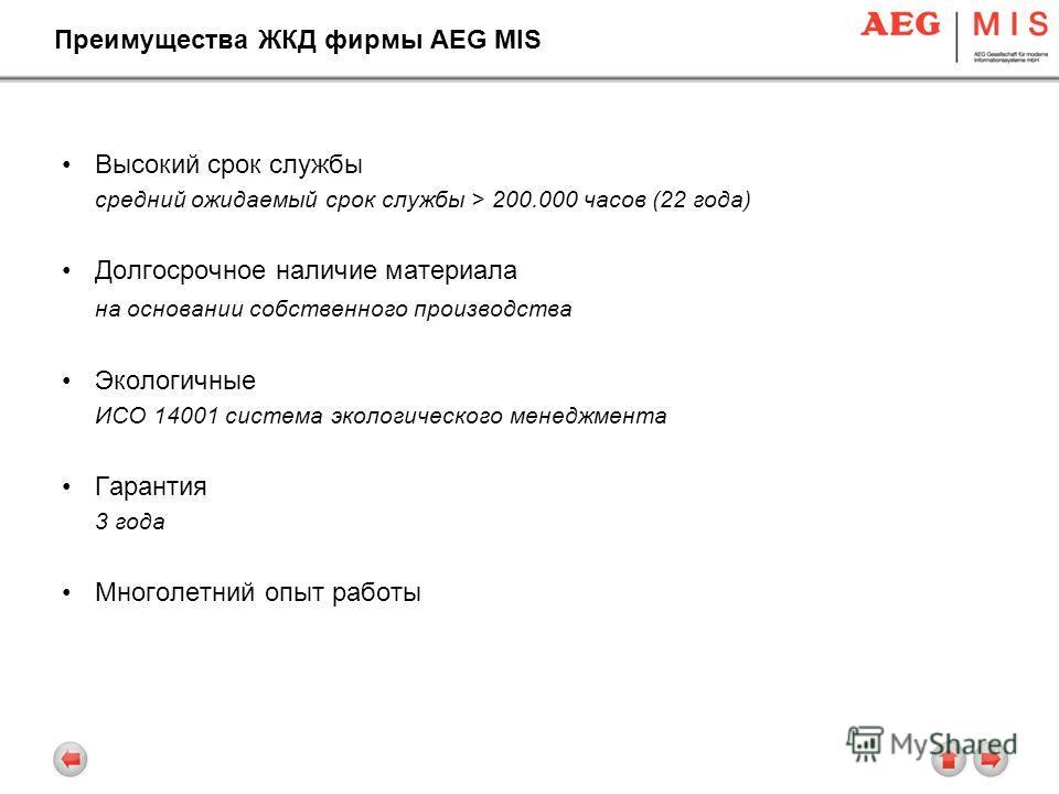 Преимущества ЖКД фирмы AEG MIS Высокий срок службы средний ожидаемый срок службы > 200.000 часов (22 года) Долгосрочное наличие материала на основании собственного производства Экологичные ИСО 14001 система экологического менеджмента Гарантия 3 года