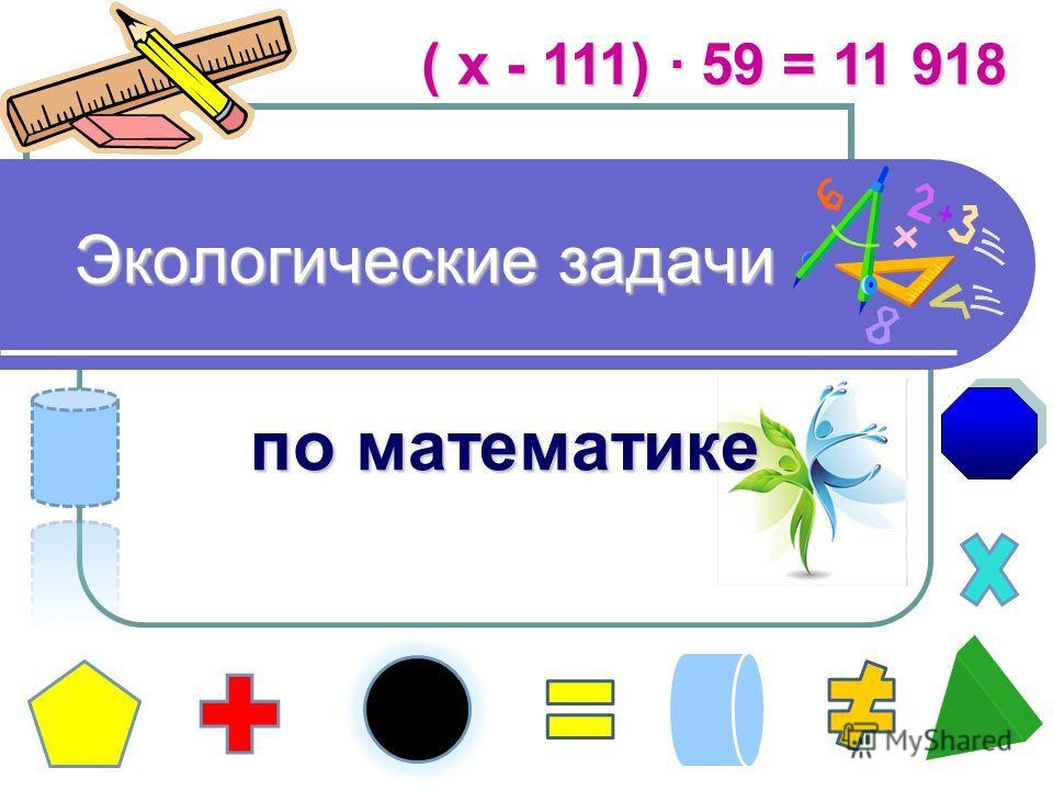 Экологические задачи Экологические задачи по математике ( х - 111) · 59 = 11 918