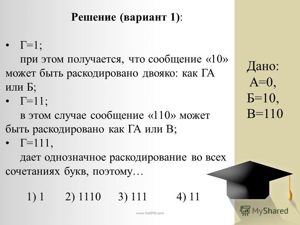 Решение (вариант 1): Г=1; при этом получается, что сообщение «10» может быть раскодировано двояко: как ГА или Б; Г=11; в этом случае сообщение «110» может быть раскодировано как ГА или В; Г=111, дает однозначное раскодирование во всех сочетаниях букв