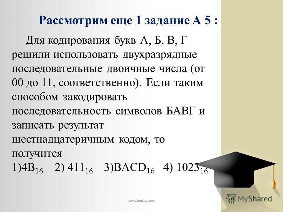 Для кодирования букв А, Б, В, Г решили использовать двухразрядные последовательные двоичные числа (от 00 до 11, соответственно). Если таким способом закодировать последовательность символов БАВГ и записать результат шестнадцатеричным кодом, то получи