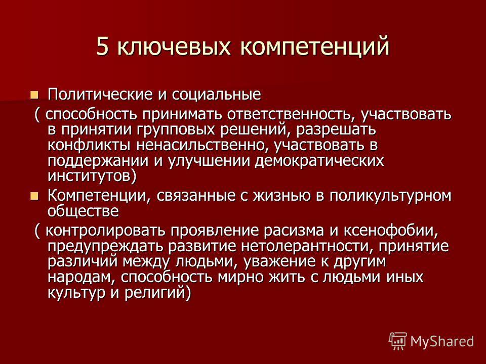 5 ключевых компетенций Политические и социальные Политические и социальные ( способность принимать ответственность, участвовать в принятии групповых решений, разрешать конфликты ненасильственно, участвовать в поддержании и улучшении демократических и
