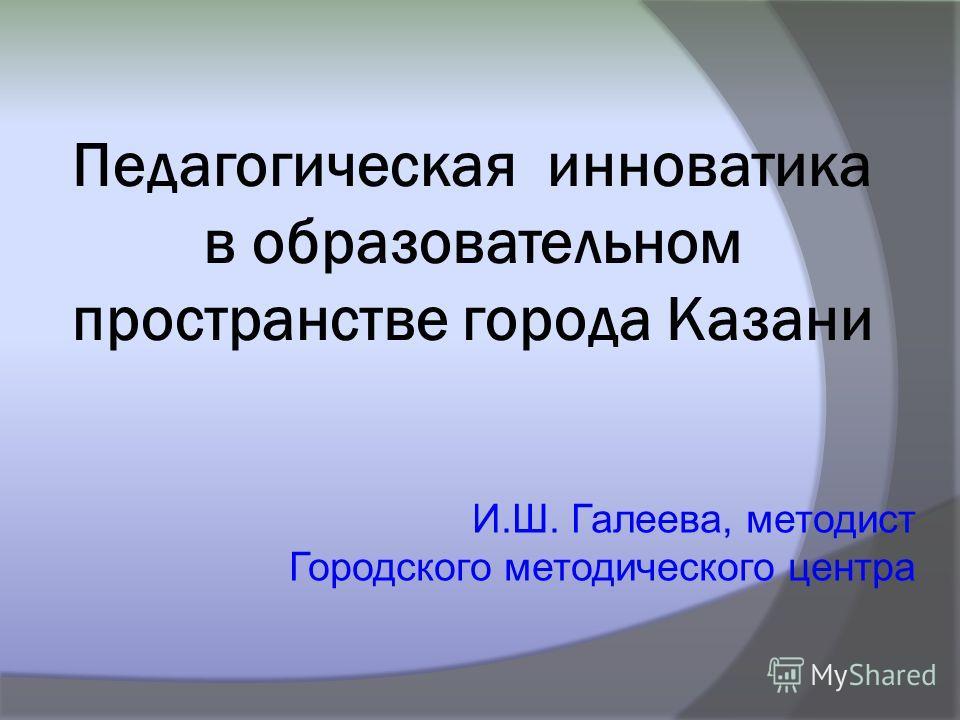 И.Ш. Галеева, методист Городского методического центра Педагогическая инноватика в образовательном пространстве города Казани