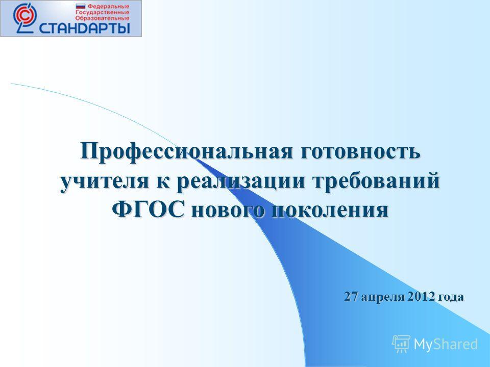 Профессиональная готовность учителя к реализации требований ФГОС нового поколения 27 апреля 2012 года