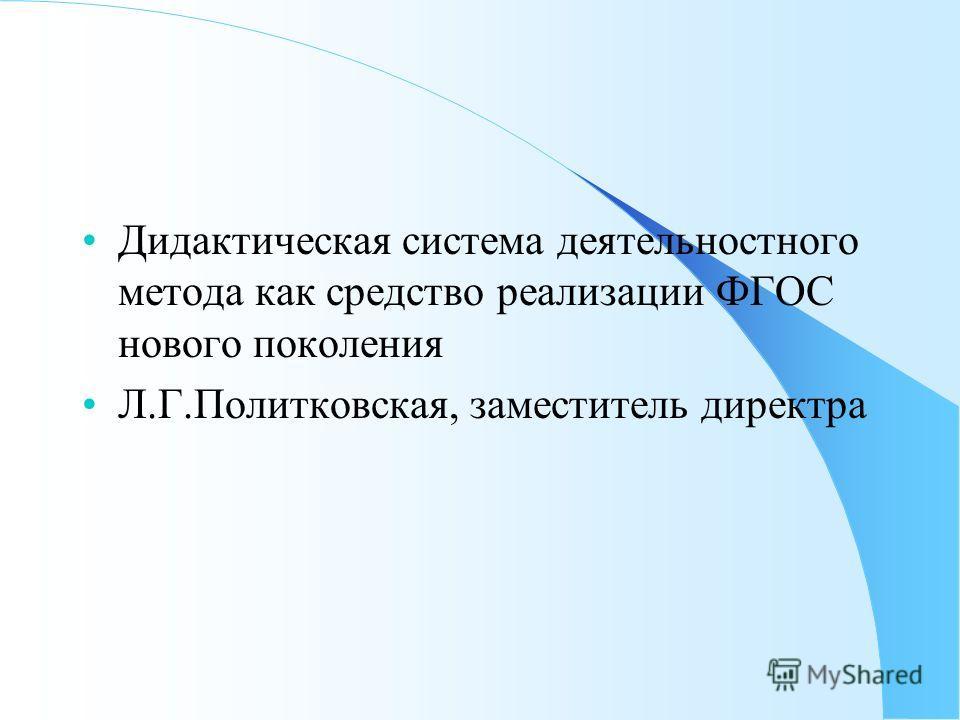 Дидактическая система деятельностного метода как средство реализации ФГОС нового поколения Л.Г.Политковская, заместитель директра