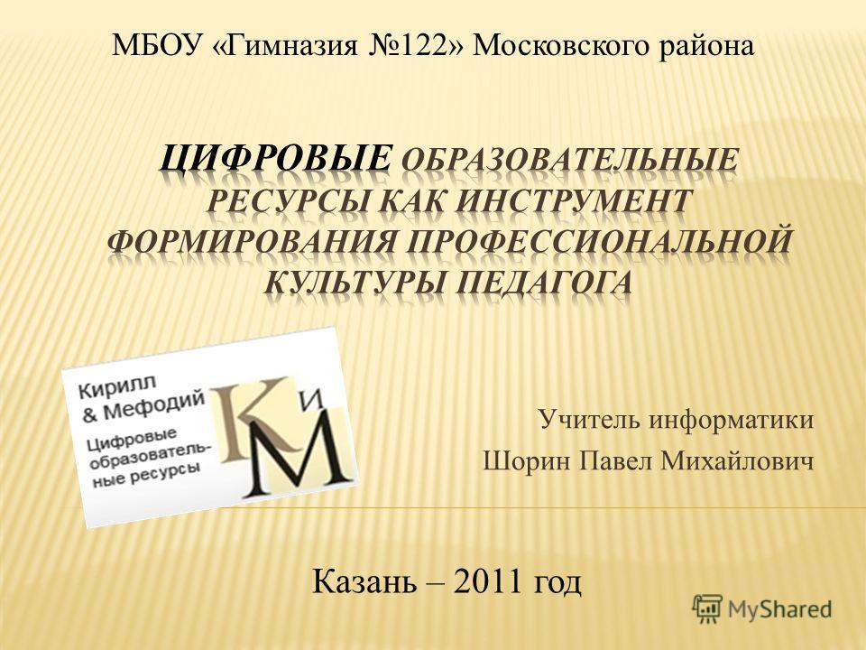 Учитель информатики Шорин Павел Михайлович Казань – 2011 год МБОУ «Гимназия 122» Московского района