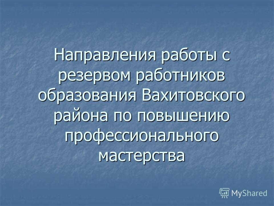 Направления работы с резервом работников образования Вахитовского района по повышению профессионального мастерства