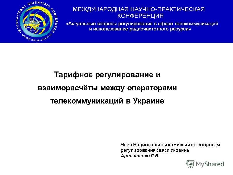 Тарифное регулирование и взаиморасчёты между операторами телекоммуникаций в Украине Член Национальной комиссии по вопросам регулирования связи Украины Артюшенко Л.В.