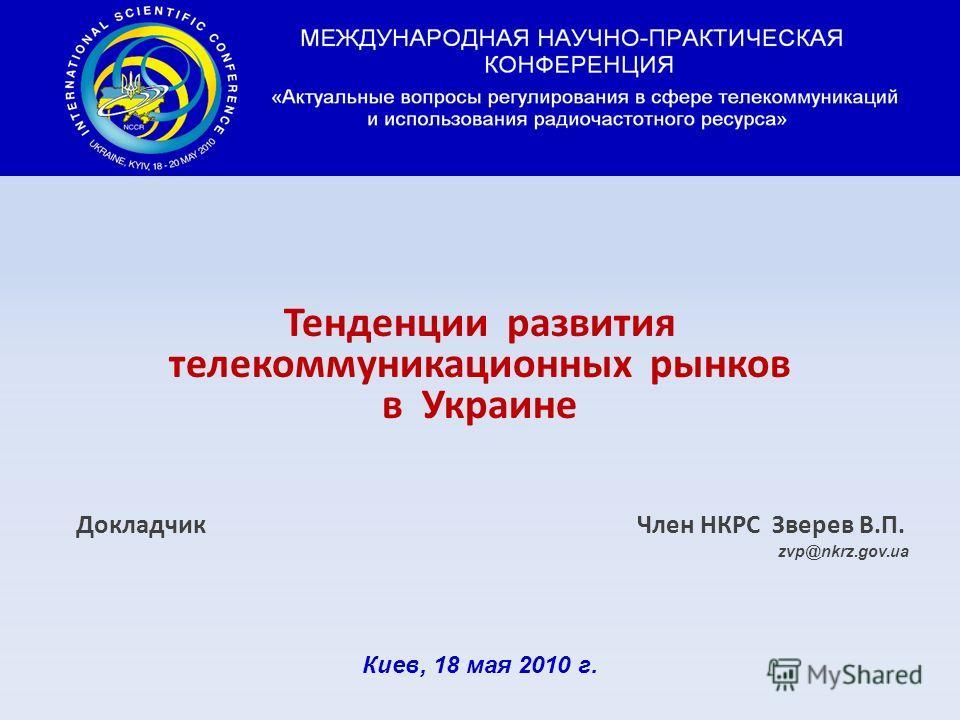 Тенденции развития телекоммуникационных рынков в Украине Докладчик Член НКРС Зверев В. П. zvp@nkrz.gov.ua Киев, 18 мая 2010 г.