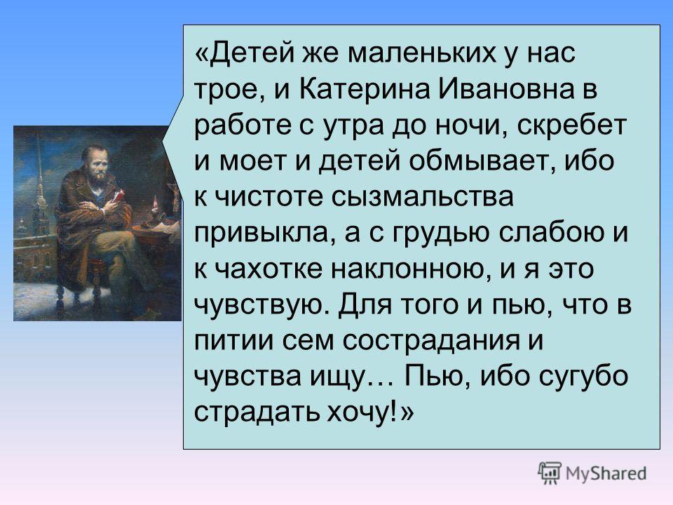 «Детей же маленьких у нас трое, и Катерина Ивановна в работе с утра до ночи, скребет и моет и детей обмывает, ибо к чистоте сызмальства привыкла, а с грудью слабою и к чахотке наклонною, и я это чувствую. Для того и пью, что в питии сем сострадания и