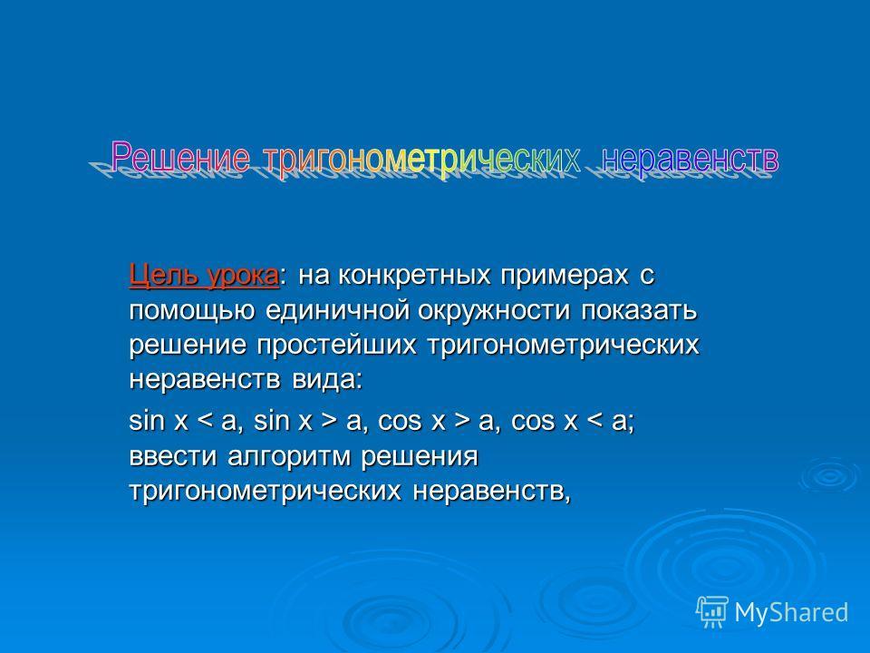 Цель урока: на конкретных примерах с помощью единичной окружности показать решение простейших тригонометрических неравенств вида: sin x a, cos x > a, cos x a, cos x > a, cos x < a; ввести алгоритм решения тригонометрических неравенств,