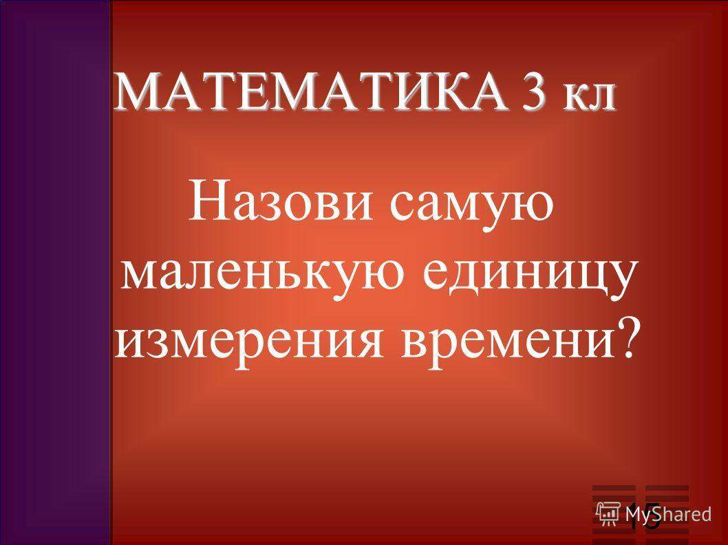 МАТЕМАТИКА 3 кл Назови самую маленькую единицу измерения времени? 15