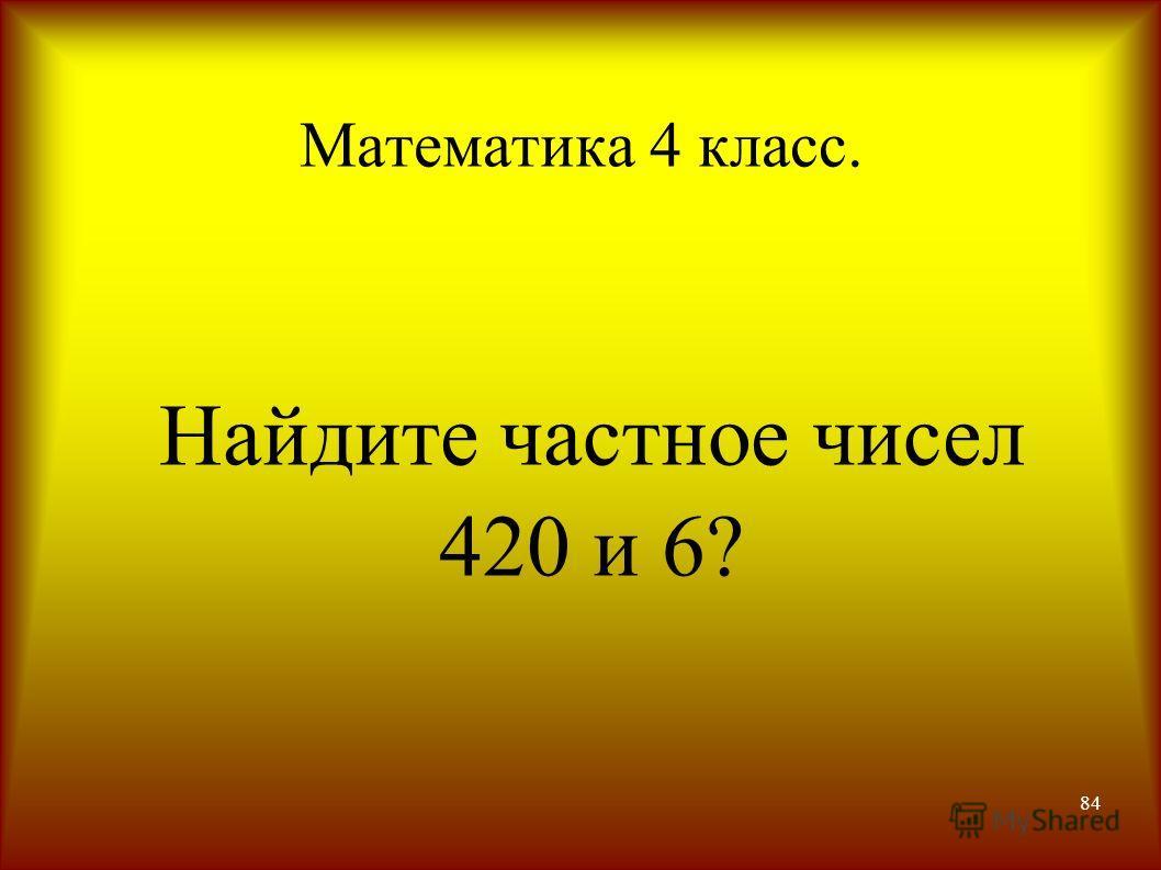 84 Математика 4 класс. Найдите частное чисел 420 и 6?