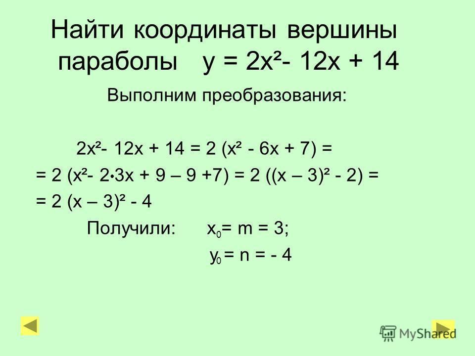 Найти координаты вершины параболы у = 2х²- 12х + 14 Выполним преобразования: 2х²- 12х + 14 = 2 (х² - 6х + 7) = = 2 (х²- 2 3х + 9 – 9 +7) = 2 ((х – 3)² - 2) = = 2 (х – 3)² - 4 Получили: х = m = 3; у = n = - 4 0 0