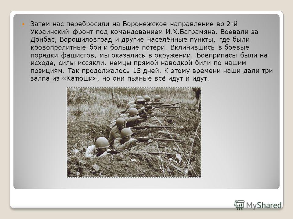 Затем нас перебросили на Воронежское направление во 2-й Украинский фронт под командованием И.Х.Баграмяна. Воевали за Донбас, Ворошиловград и другие населённые пункты, где были кровопролитные бои и большие потери. Вклинившись в боевые порядки фашистов
