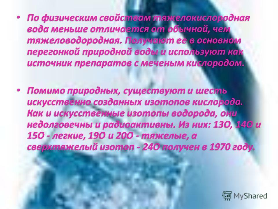 По физическим свойствам тяжелокислородная вода меньше отличается от обычной, чем тяжеловодородная. Получают ее в основном перегонкой природной воды и используют как источник препаратов с меченым кислородом. По физическим свойствам тяжелокислородная в