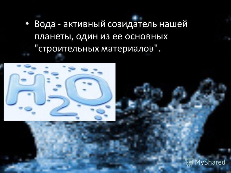 Вода - активный созидатель нашей планеты, один из ее основных строительных материалов.