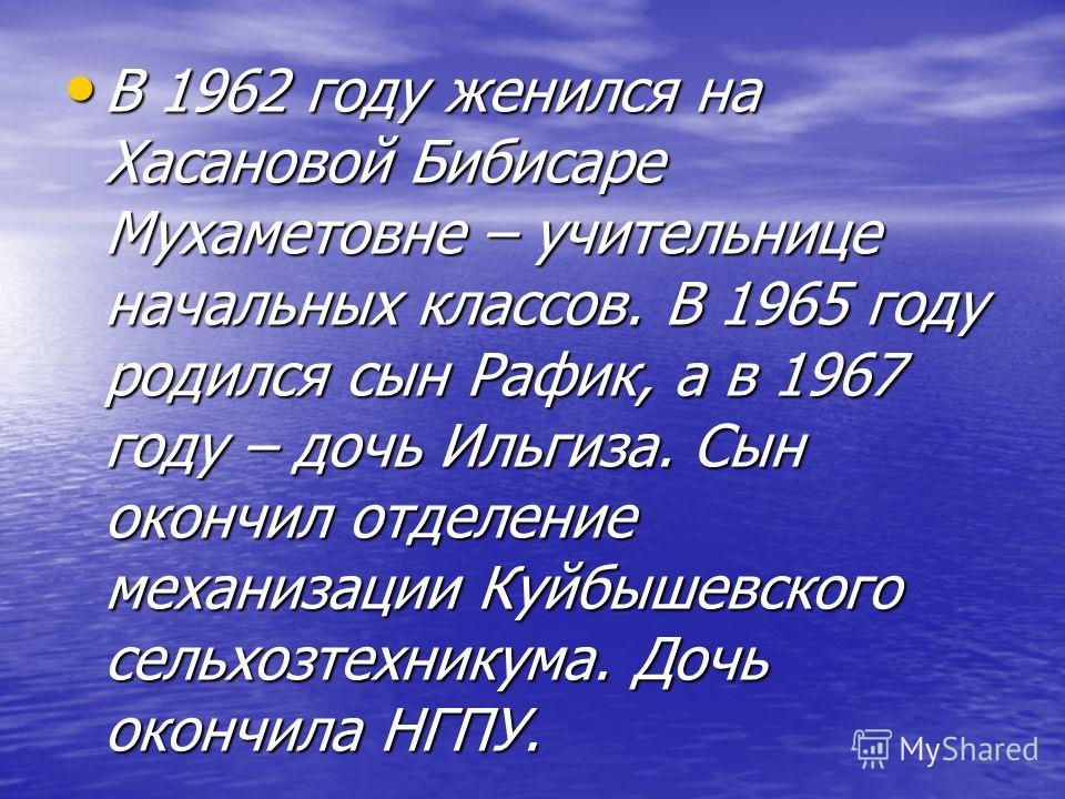 В 1962 году женился на Хасановой Бибисаре Мухаметовне – учительнице начальных классов. В 1965 году родился сын Рафик, а в 1967 году – дочь Ильгиза. Сын окончил отделение механизации Куйбышевского сельхозтехникума. Дочь окончила НГПУ. В 1962 году жени
