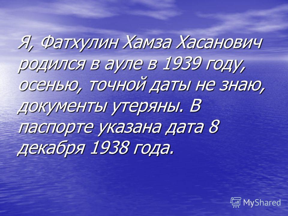 Я, Фатхулин Хамза Хасанович родился в ауле в 1939 году, осенью, точной даты не знаю, документы утеряны. В паспорте указана дата 8 декабря 1938 года.
