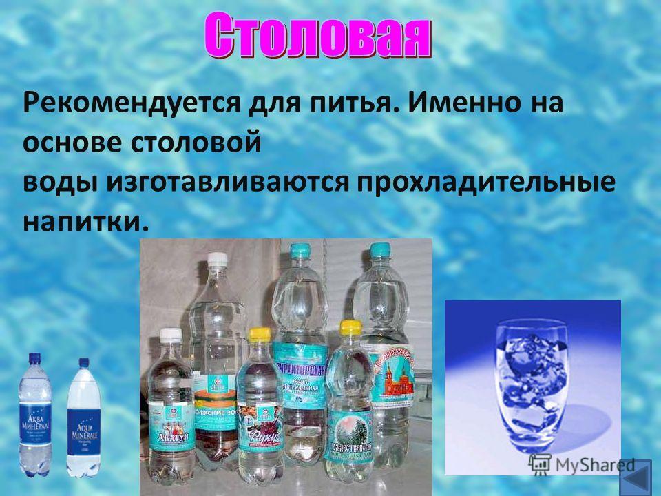 Рекомендуется для питья. Именно на основе столовой воды изготавливаются прохладительные напитки.