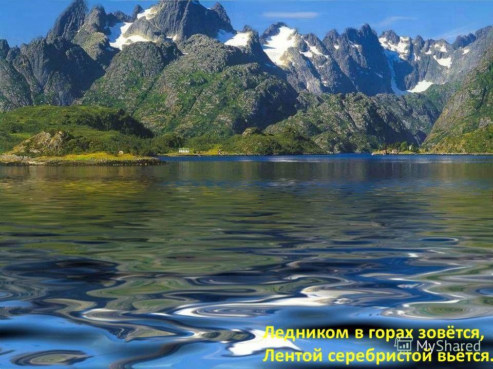 Ледником в горах зовётся, Лентой серебристой вьётся.